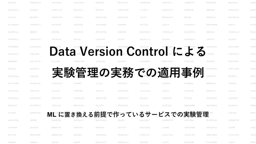 Data Version Control による 実験管理の実務での適⽤事例 ML に置き換え...
