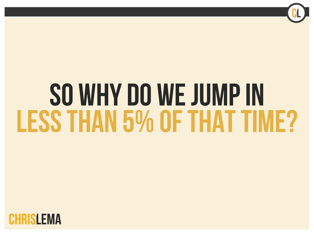 So why do we jump in less than 5% of that time?