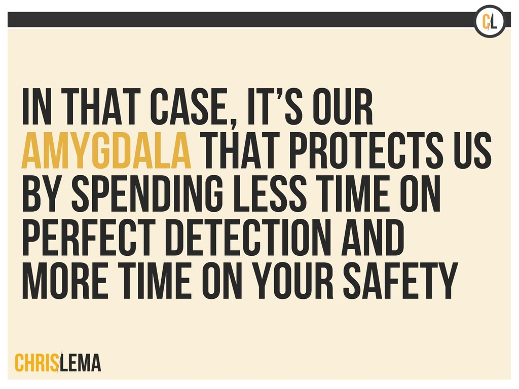 In that case, it's our Amygdala that protects u...