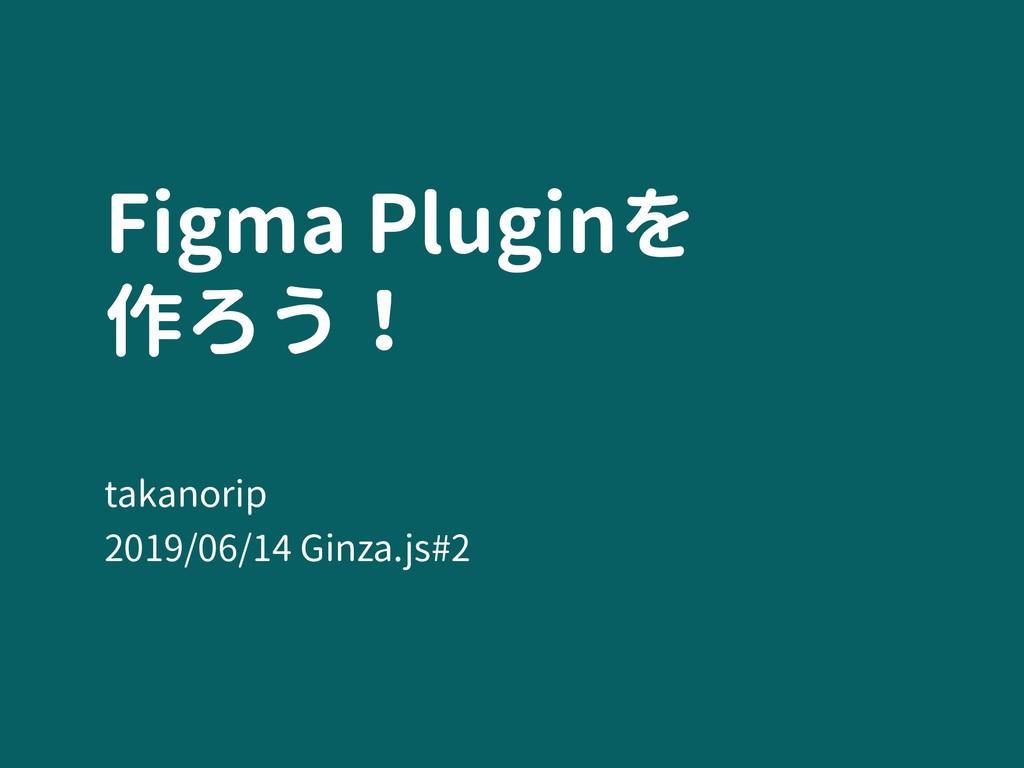 Figma Pluginを 作ろう! takanorip 2019/06/14 Ginza....