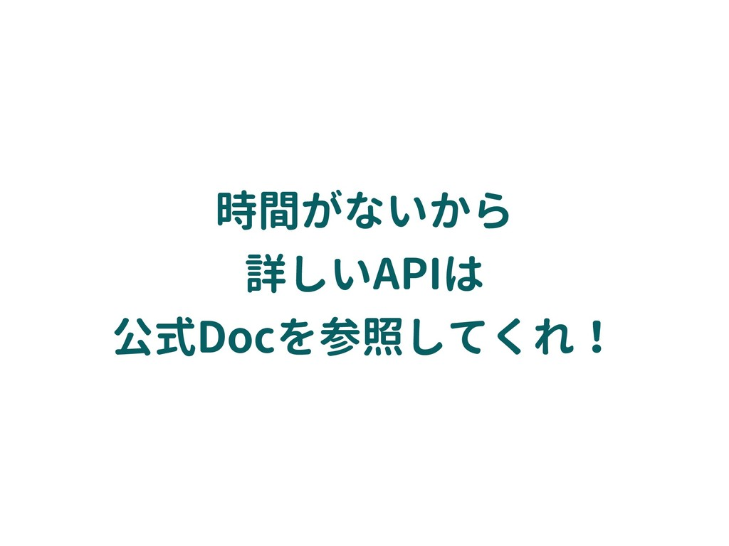 時間がないから 詳しいAPIは 公式Docを参照してくれ!