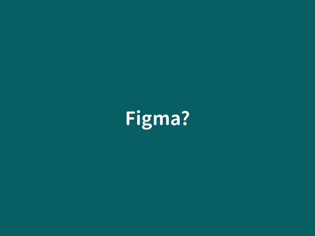 Figma?