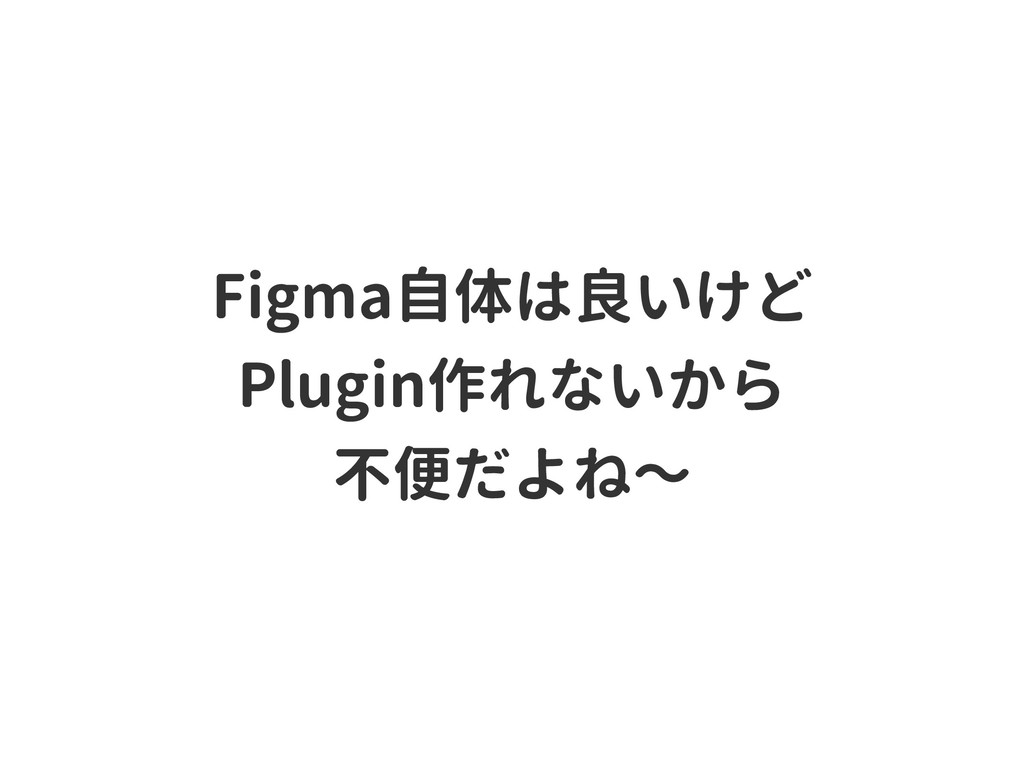 Figma自体は良いけど Plugin作れないから 不便だよね〜