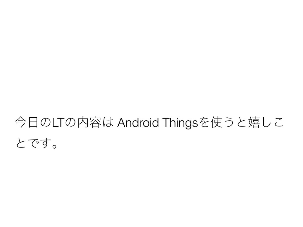 ࠓ೔ͷLTͷ಺༰͸ Android ThingsΛ࢖͏ͱخ͜͠ ͱͰ͢ɻ