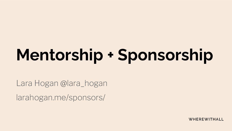 Mentoring + Sponsoring Lara Hogan @lara_hogan l...