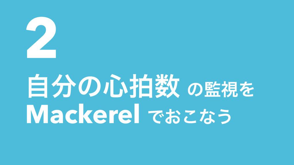 2 ࣗͷ৺ഥ ͷࢹΛ Mackerel Ͱ͓͜ͳ͏