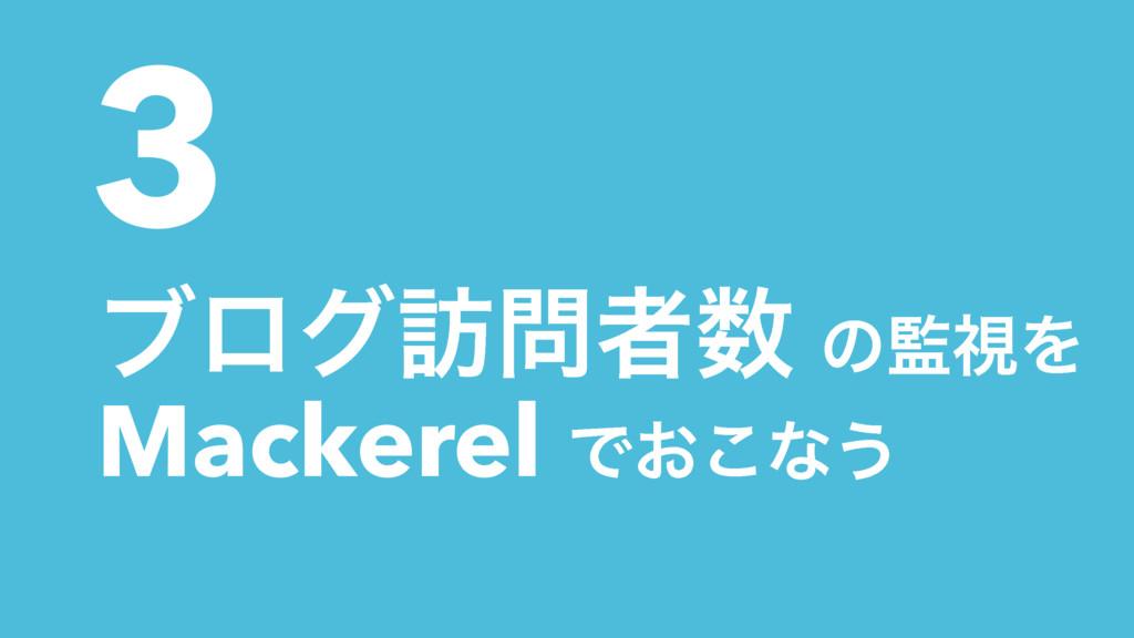 3 ϒϩά๚ऀ ͷࢹΛ Mackerel Ͱ͓͜ͳ͏