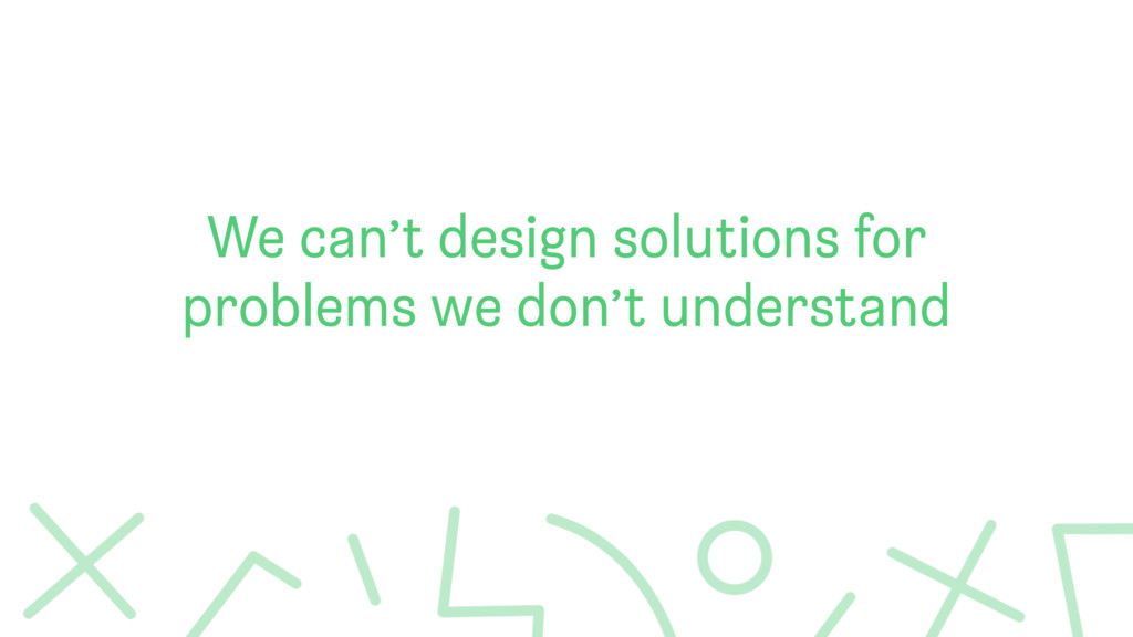 We can't design solutions for problems we don't...