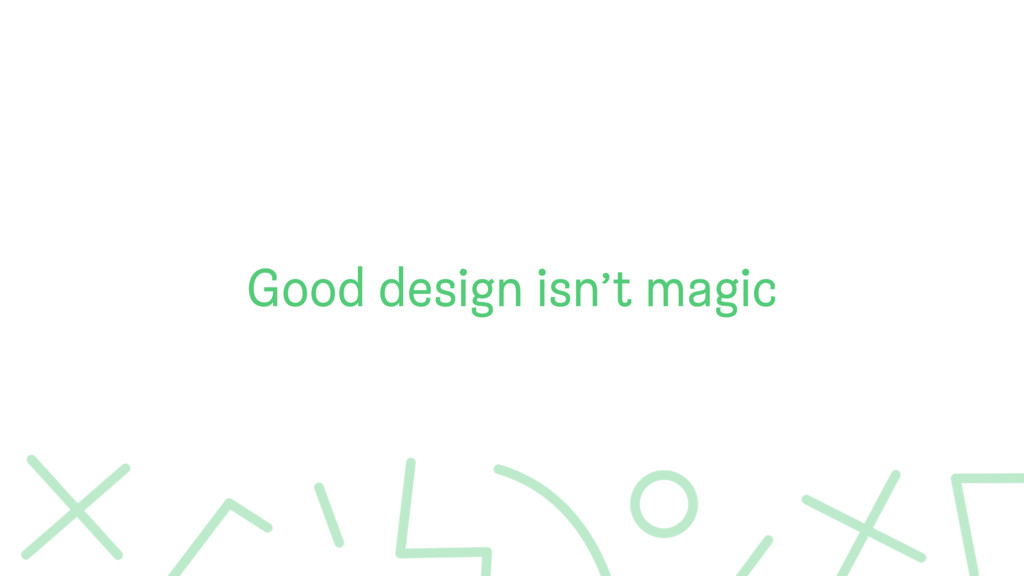 Good design isn't magic