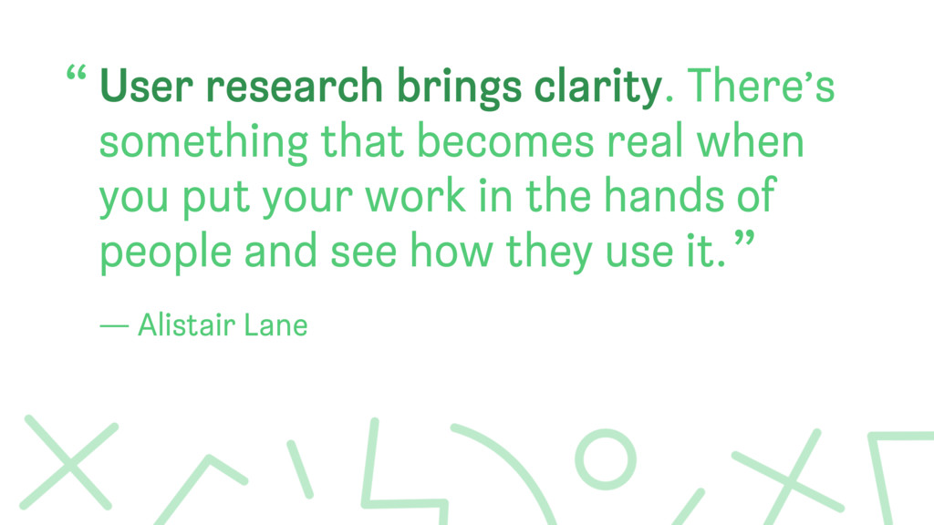 User research brings clarity. There's something...