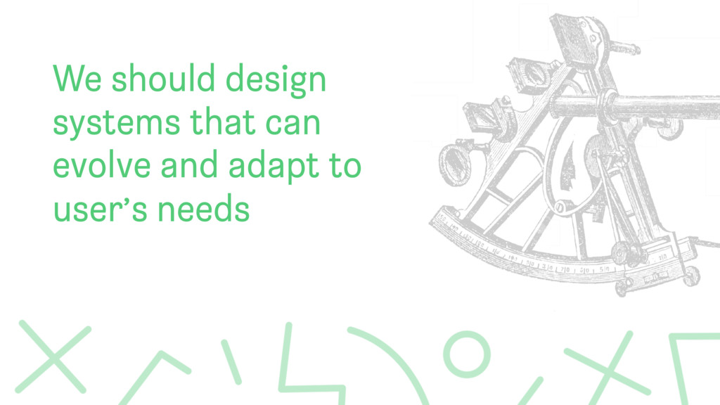 We should design systems that can evolve and ad...