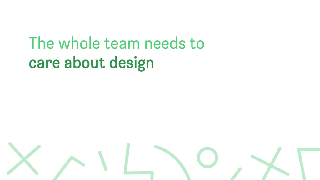 The whole team needs to care about design