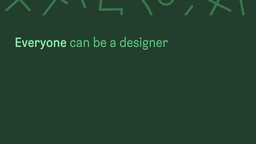 Everyone can be a designer