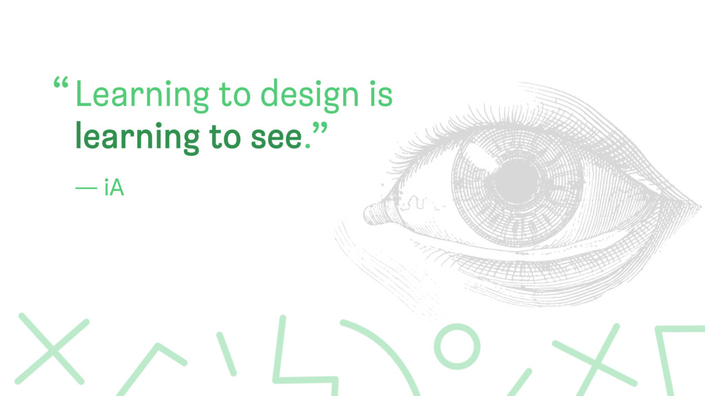 "Learning to design is learning to see. "" "" — iA"