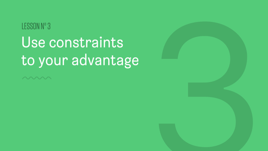 Use constraints to your advantage LESSON Nº 3