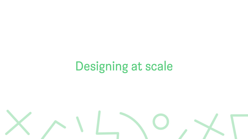 Designing at scale