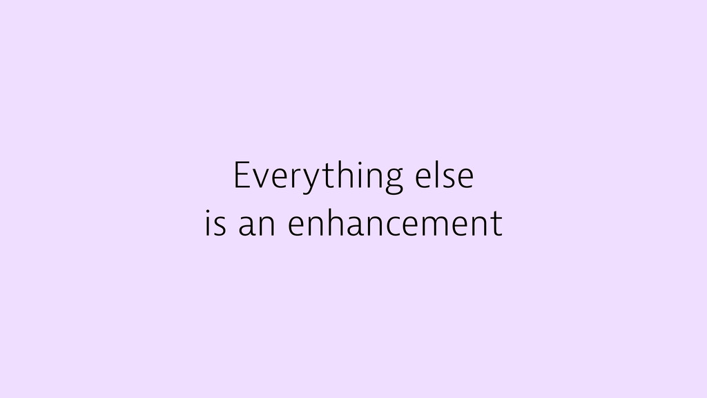 Everything else is an enhancement