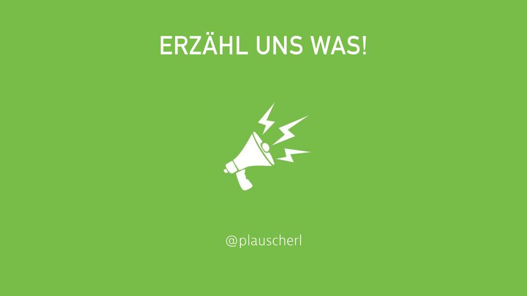 @plauscherl ERZÄHL UNS WAS!