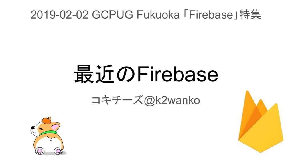 最近のFirebase コキチーズ@k2wanko 2019-02-02 GCPUG Fuku...