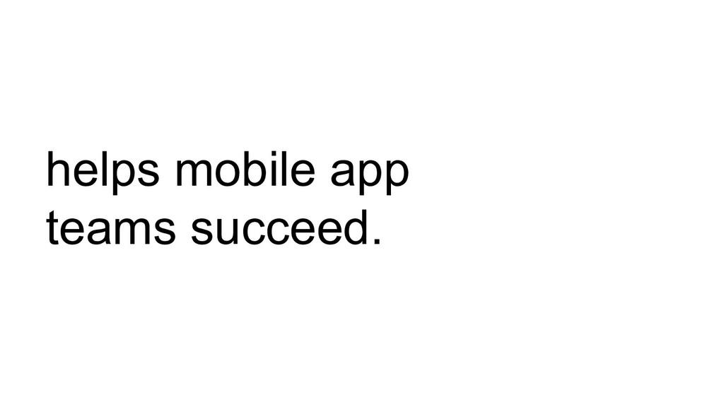 helps mobile app teams succeed.