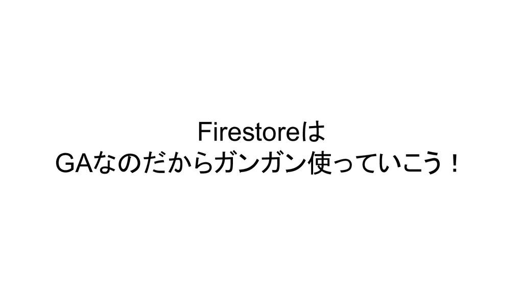 Firestoreは GAなのだからガンガン使っていこう!