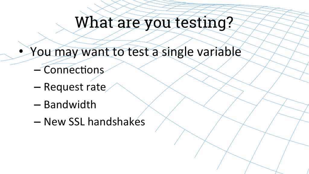 What are you testing? • You may want ...
