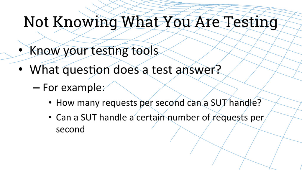 Not Knowing What You Are Testing • Know you...