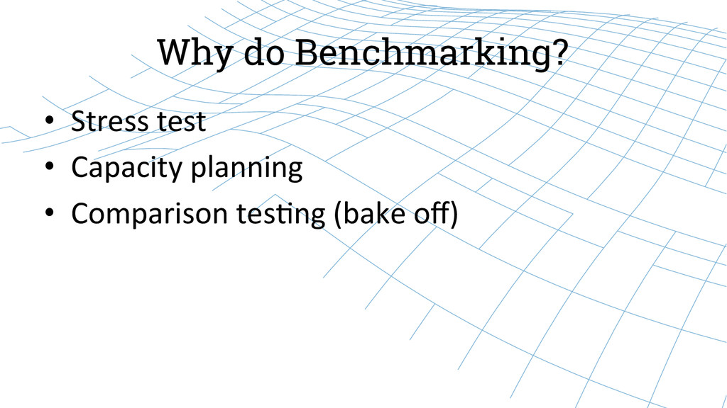 Why do Benchmarking? • Stress test  • C...