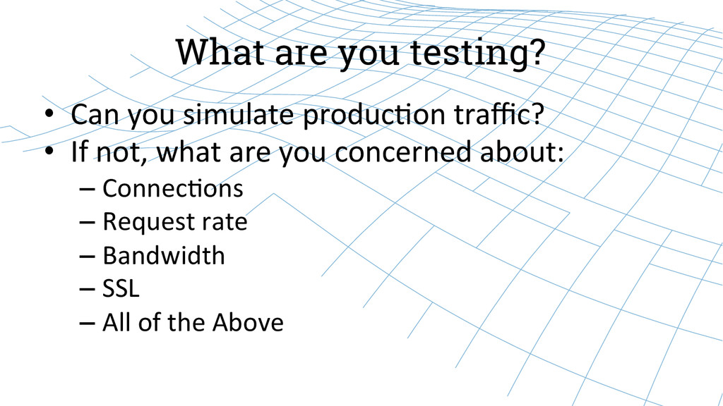 What are you testing? • Can you simulate...