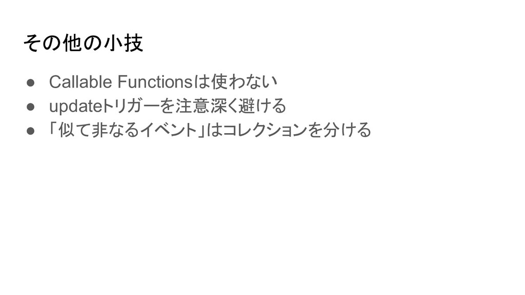 その他の小技 ● Callable Functionsは使わない ● updateトリガーを注...