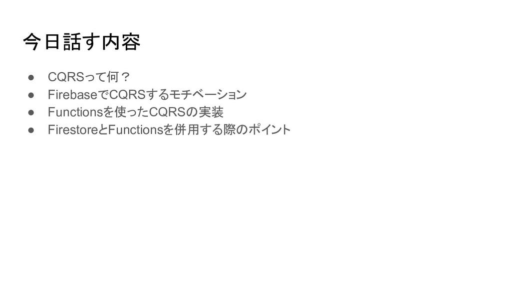 今日話す内容 ● CQRSって何? ● FirebaseでCQRSするモチベーション ● Fu...