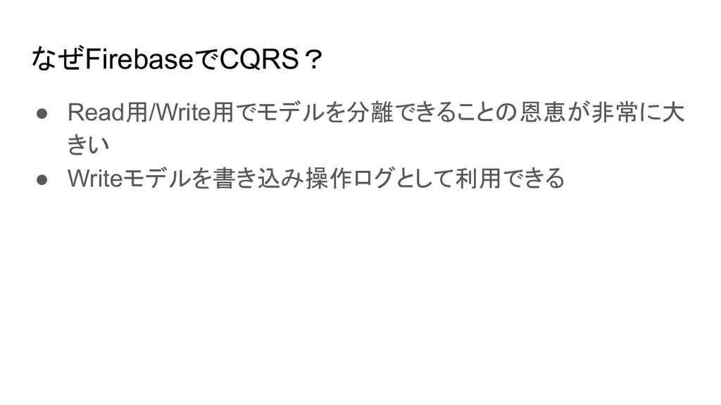 なぜFirebaseでCQRS? ● Read用/Write用でモデルを分離できることの恩恵が...