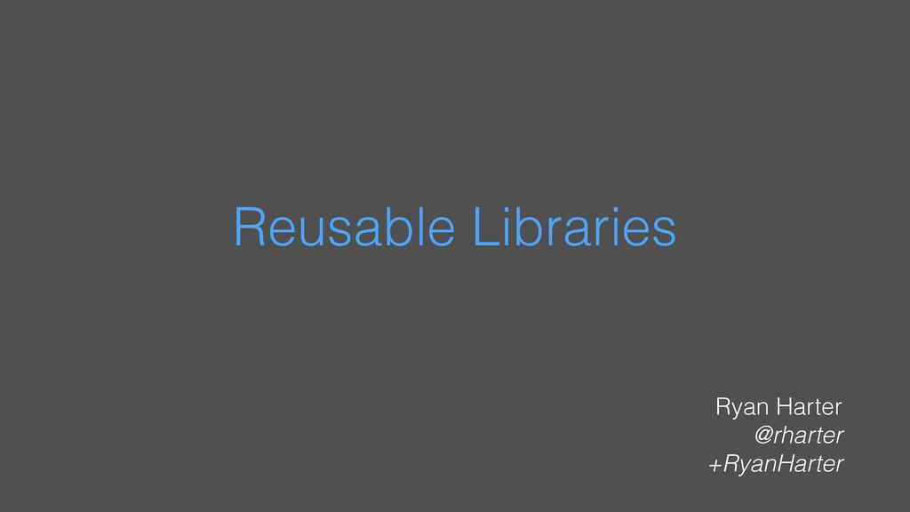Reusable Libraries Ryan Harter @rharter +RyanHa...