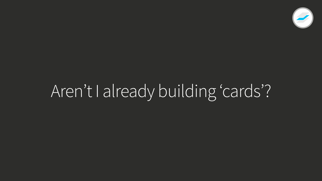 Aren't I already building 'cards'?