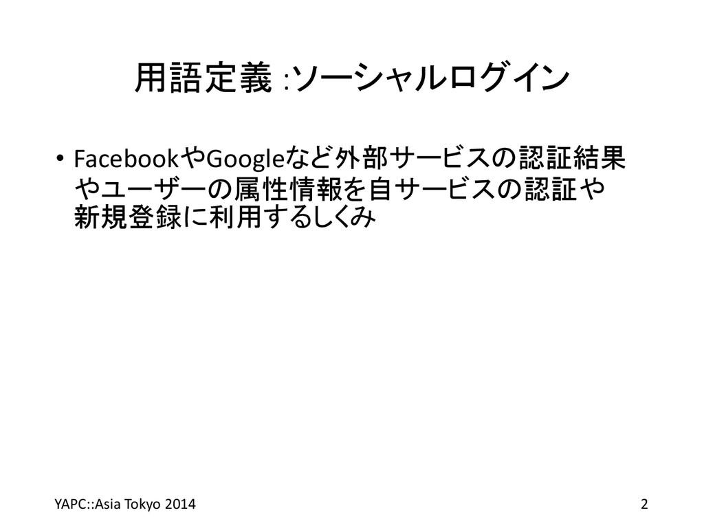 用語定義 :ソーシャルログイン • FacebookやGoogleなど外部サービスの認証結果 ...