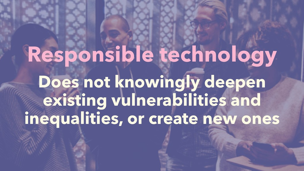 Responsible technology Does not knowingly deepe...