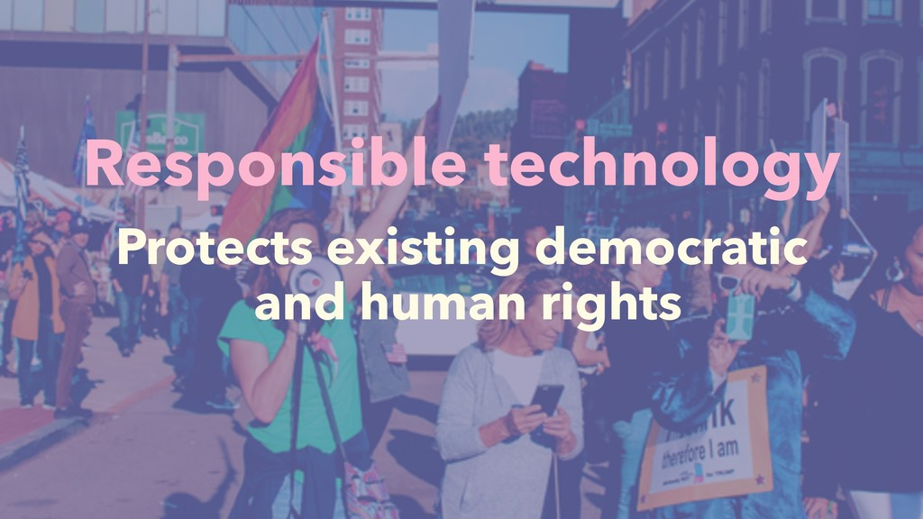 Responsible technology Protects existing democr...