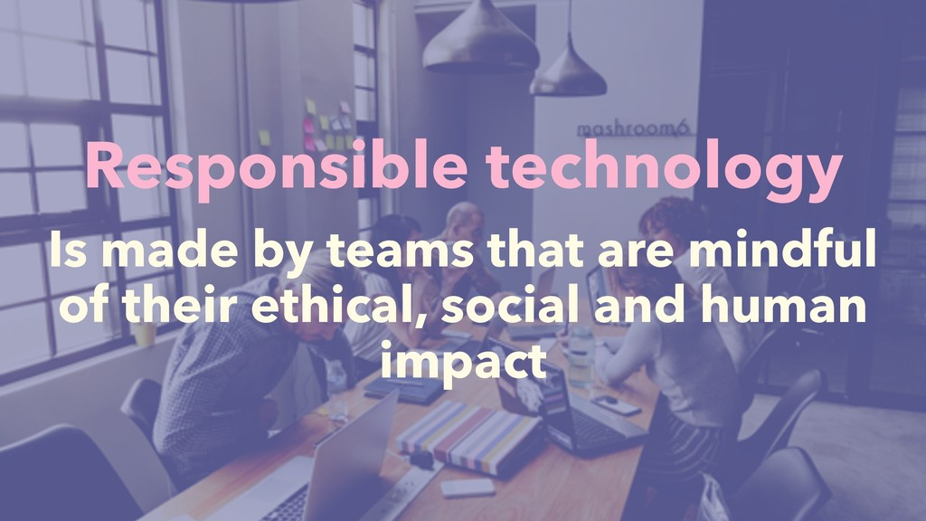Responsible technology Is made by teams that ar...