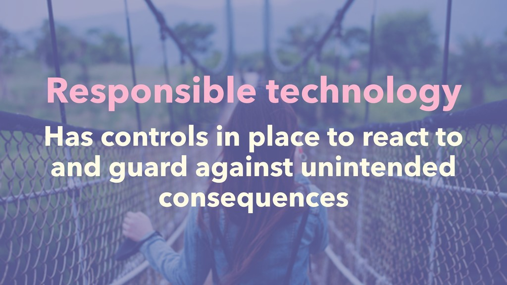 Responsible technology Has controls in place to...
