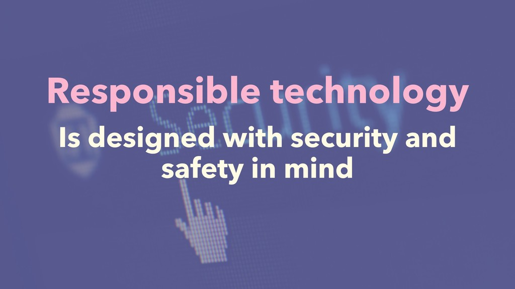 Responsible technology Is designed with securit...