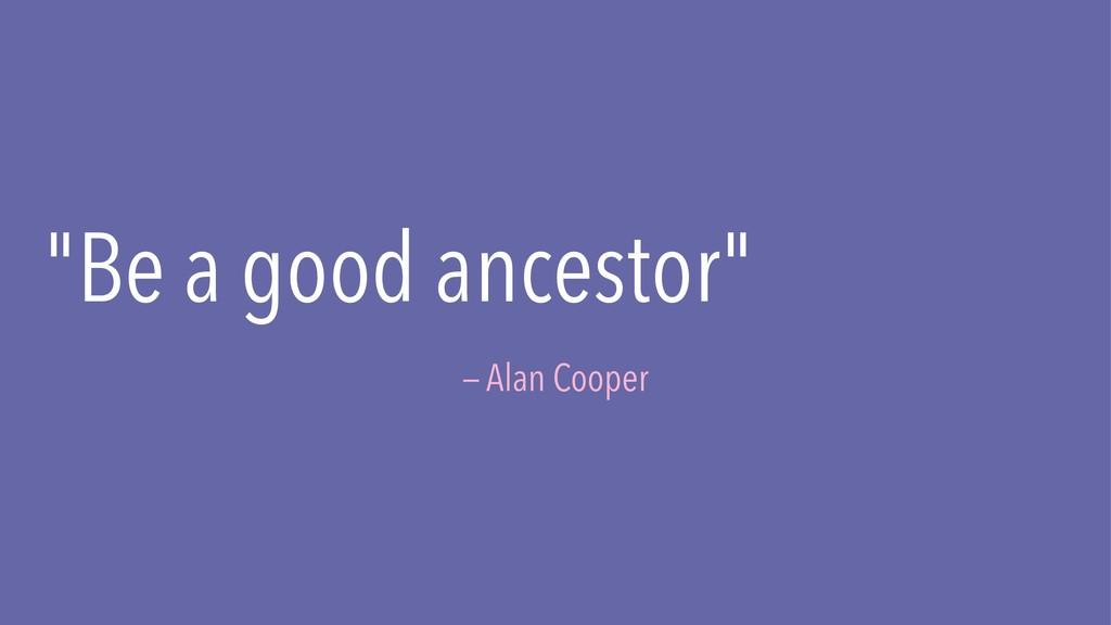"""Be a good ancestor"" — Alan Cooper"