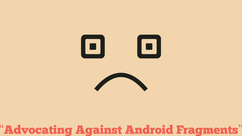 """Advocating Against Android Fragments"""