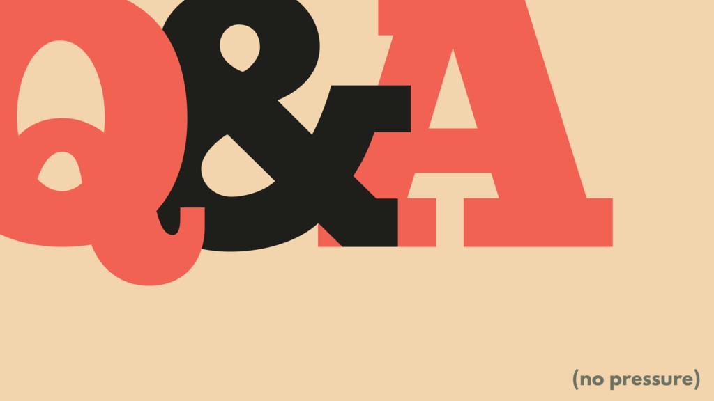 A & Q (no pressure)