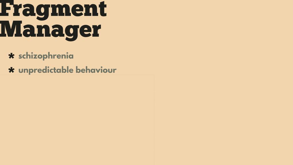 Fragment Manager * schizophrenia * unpredictabl...