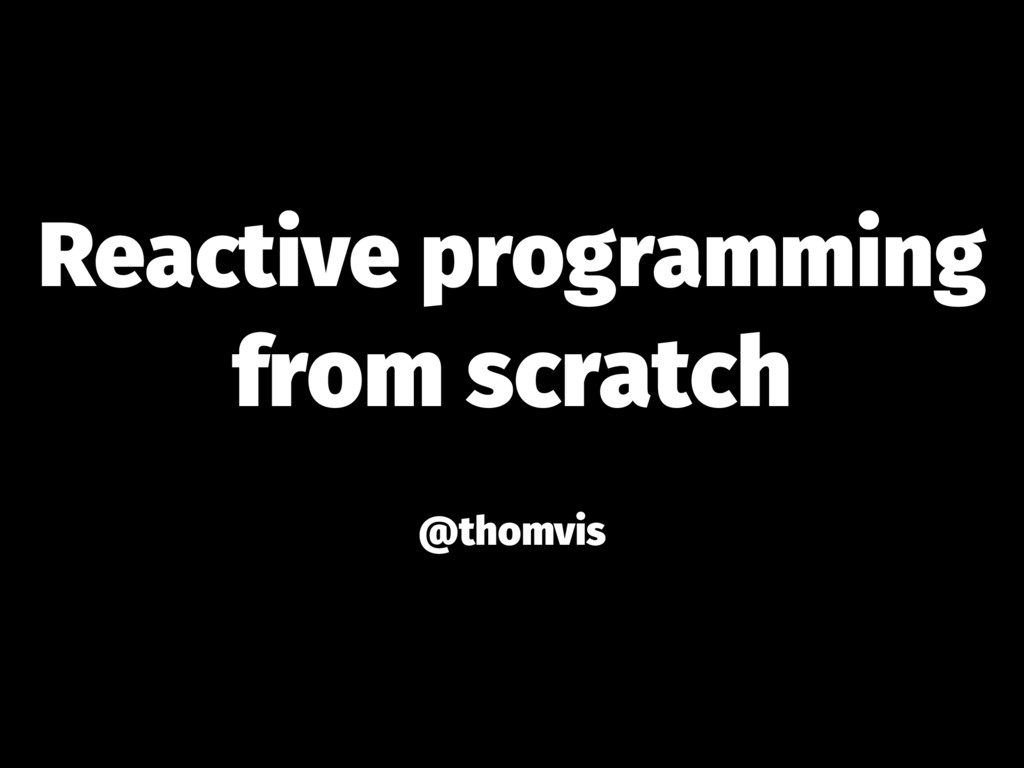 Reactive programming from scratch   @thomv...