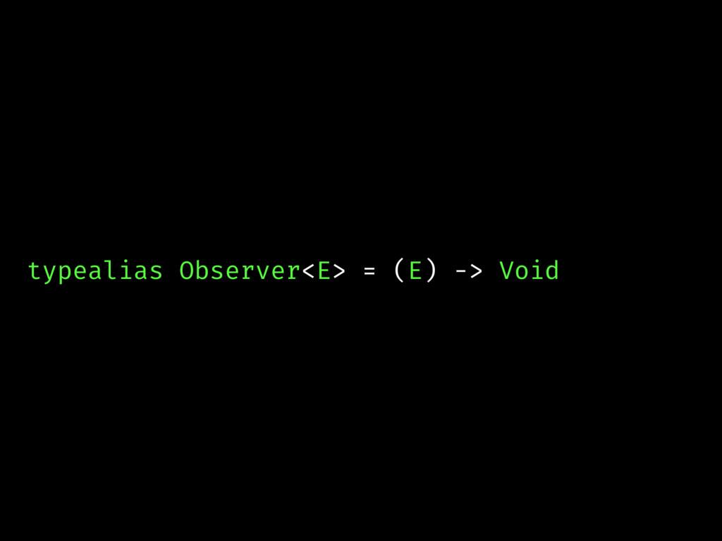 typealias Observer<E> = (E) -> Void