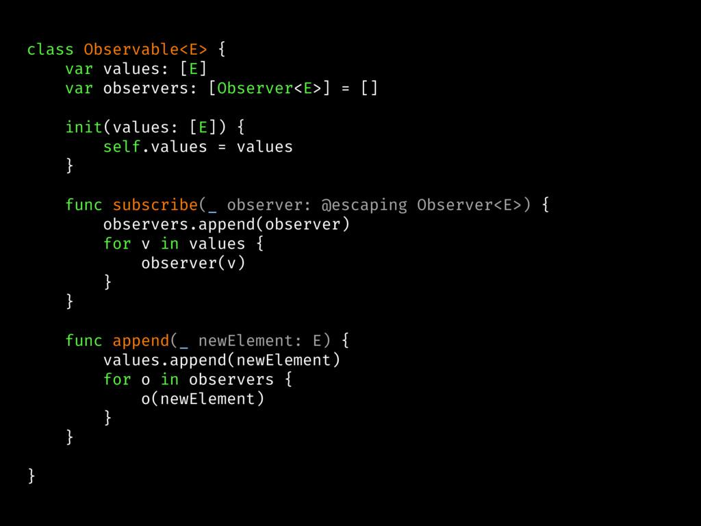 class Observable<E> { var values: [E] var obser...