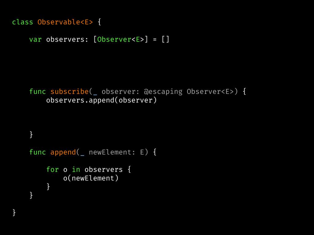 class Observable<E> { var observers: [Observer<...