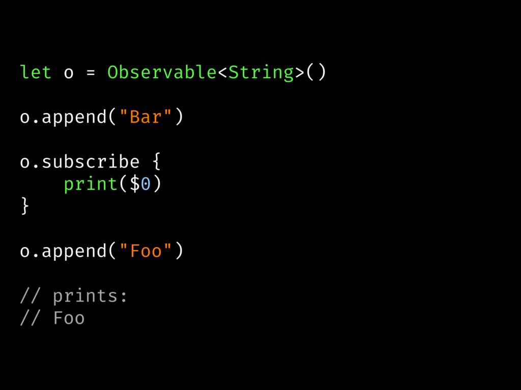 """let o = Observable<String>() o.append(""""Bar"""") o...."""