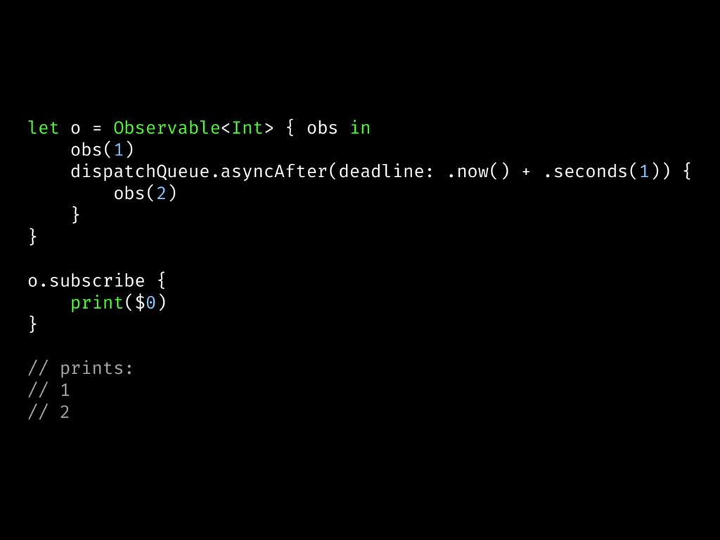 let o = Observable<Int> { obs in obs(1) dispatc...